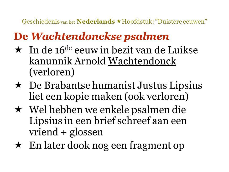 Geschiedenis van het Nederlands  Hoofdstuk: Duistere eeuwen De Wachtendonckse psalmen  In de 16 de eeuw in bezit van de Luikse kanunnik Arnold Wachtendonck (verloren)  De Brabantse humanist Justus Lipsius liet een kopie maken (ook verloren)  Wel hebben we enkele psalmen die Lipsius in een brief schreef aan een vriend + glossen  En later dook nog een fragment op