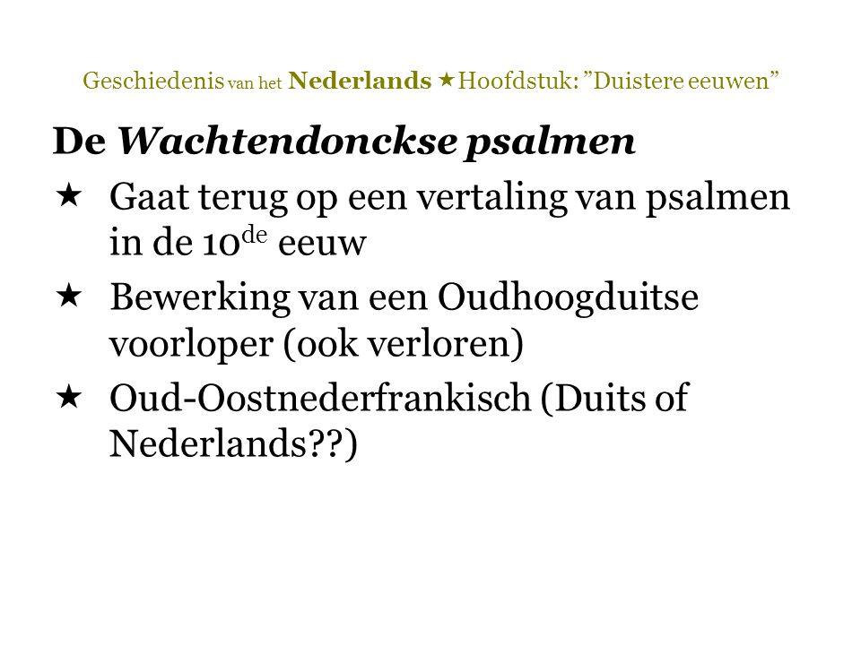 Geschiedenis van het Nederlands  Hoofdstuk: Duistere eeuwen De Wachtendonckse psalmen  Gaat terug op een vertaling van psalmen in de 10 de eeuw  Bewerking van een Oudhoogduitse voorloper (ook verloren)  Oud-Oostnederfrankisch (Duits of Nederlands??)