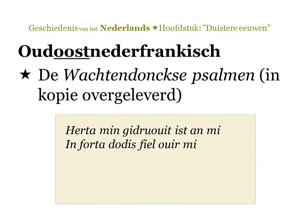 Geschiedenis van het Nederlands  Hoofdstuk: Duistere eeuwen Oudoostnederfrankisch  De Wachtendonckse psalmen (in kopie overgeleverd) Herta min gidruouit ist an mi In forta dodis fiel ouir mi