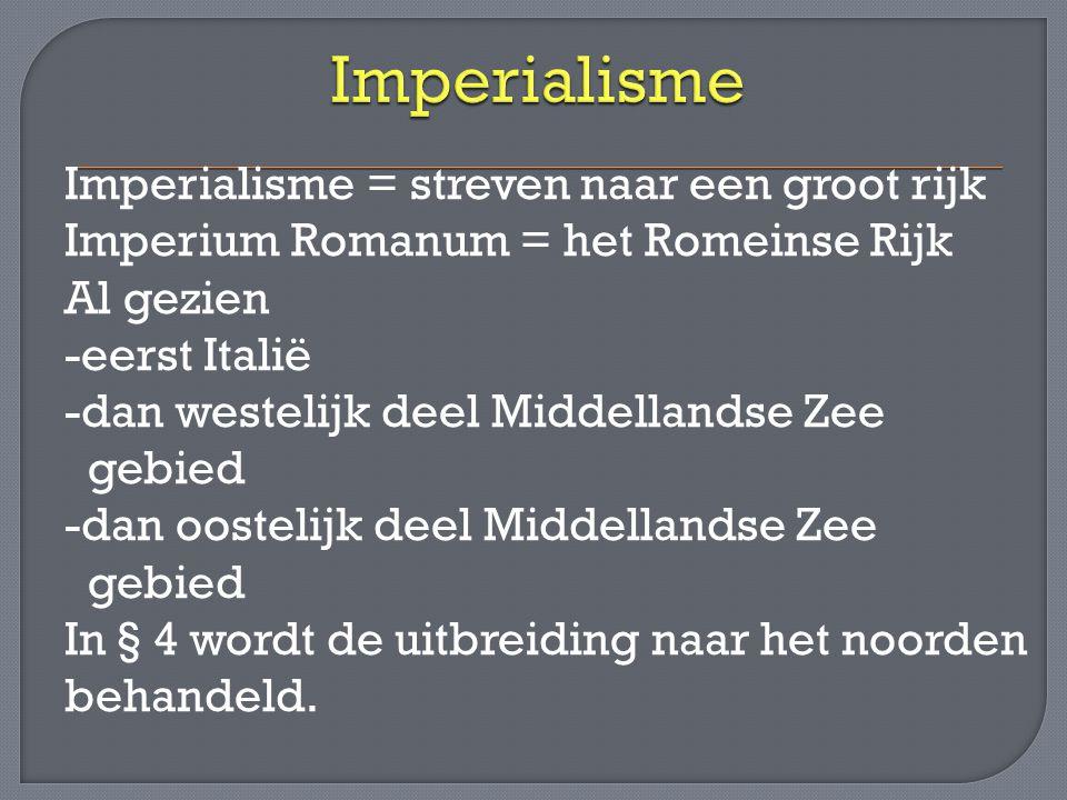 Imperialisme = streven naar een groot rijk Imperium Romanum = het Romeinse Rijk Al gezien -eerst Italië -dan westelijk deel Middellandse Zee gebied -d