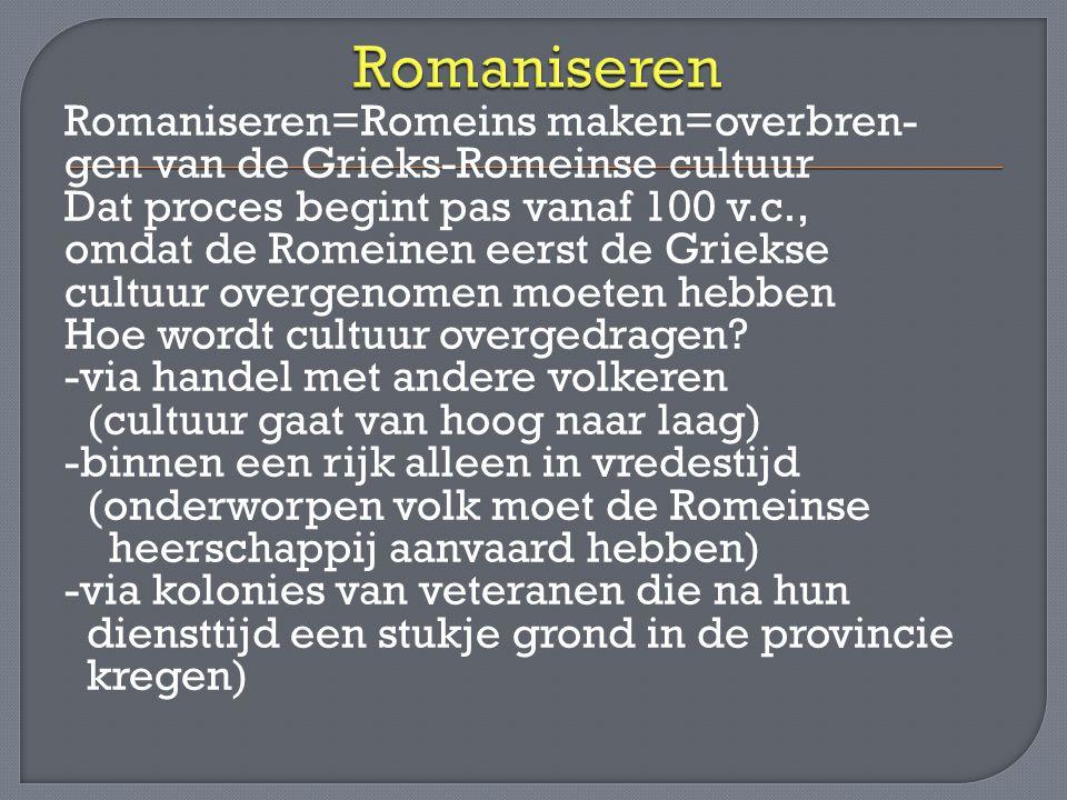 Romaniseren=Romeins maken=overbren- gen van de Grieks-Romeinse cultuur Dat proces begint pas vanaf 100 v.c., omdat de Romeinen eerst de Griekse cultuu