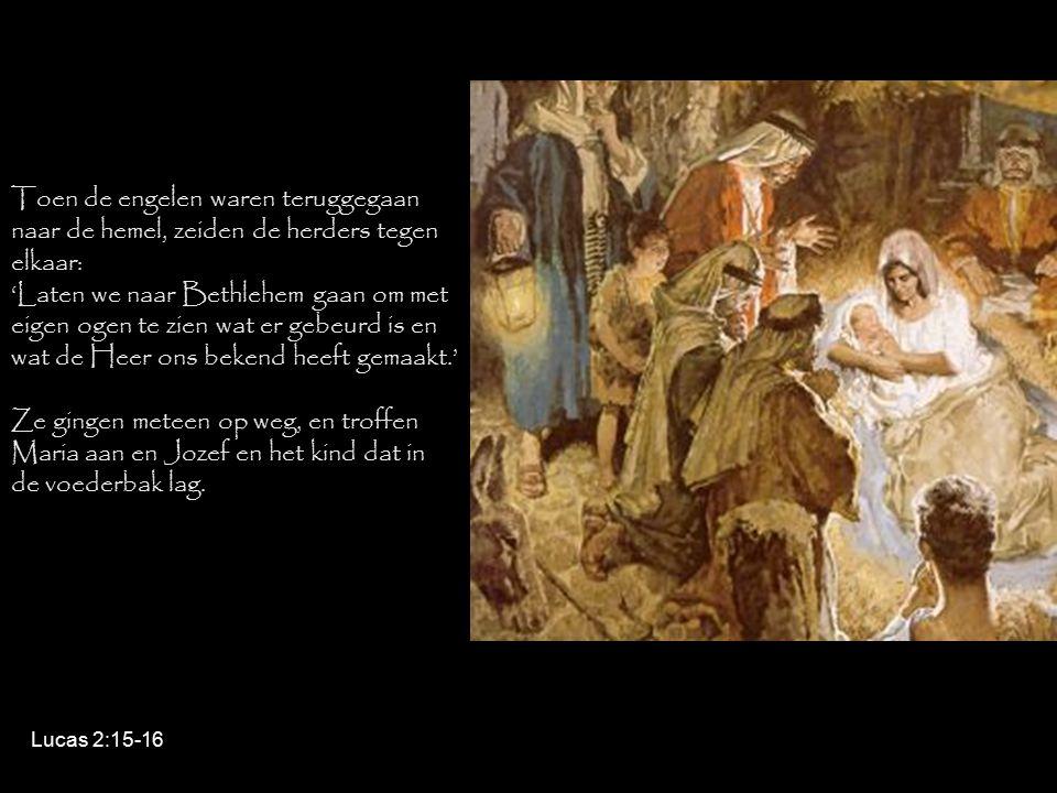 Toen de engelen waren teruggegaan naar de hemel, zeiden de herders tegen elkaar: 'Laten we naar Bethlehem gaan om met eigen ogen te zien wat er gebeurd is en wat de Heer ons bekend heeft gemaakt.' Ze gingen meteen op weg, en troffen Maria aan en Jozef en het kind dat in de voederbak lag.