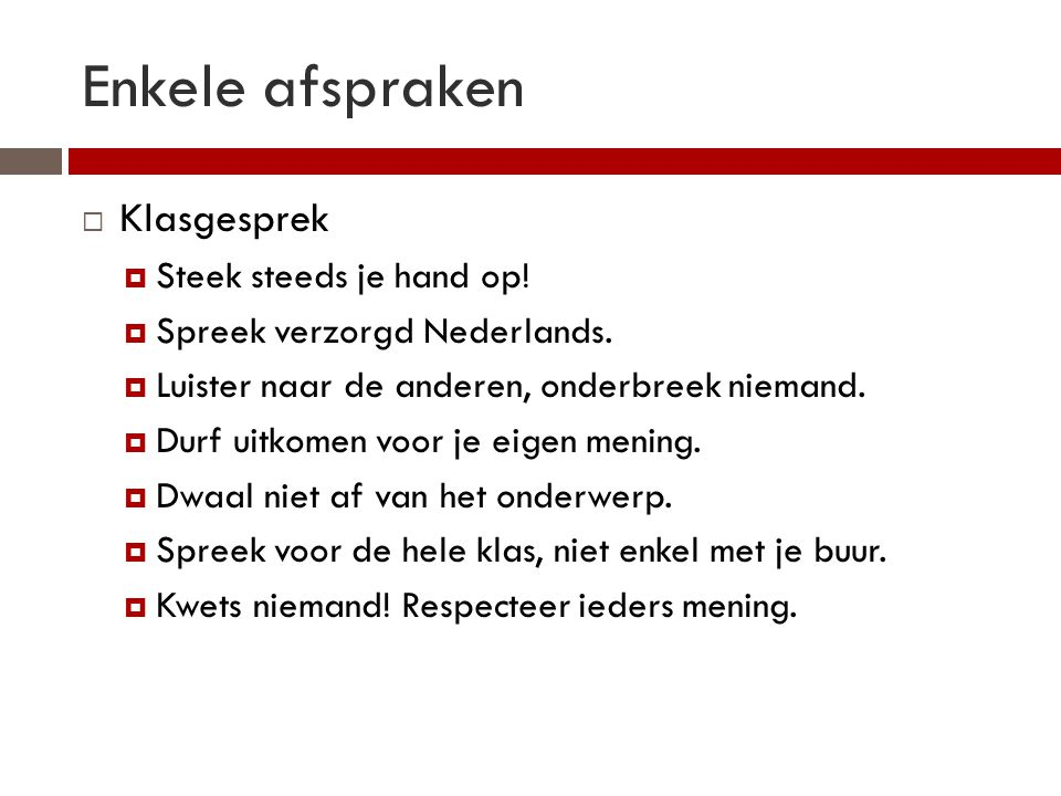 Enkele afspraken  Klasgesprek  Steek steeds je hand op!  Spreek verzorgd Nederlands.  Luister naar de anderen, onderbreek niemand.  Durf uitkomen