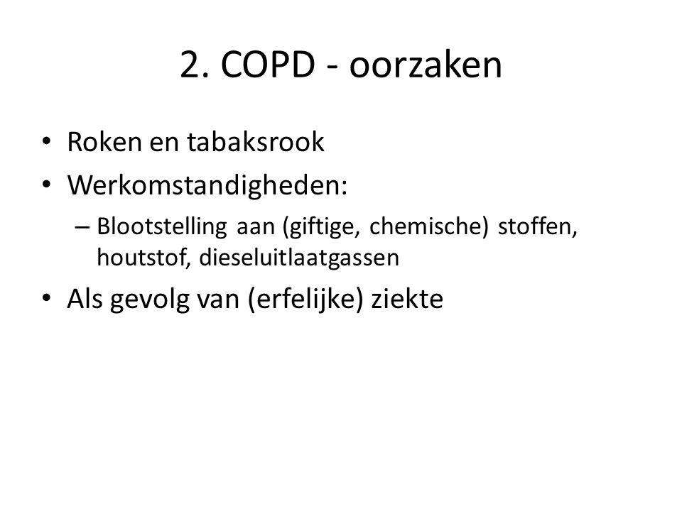 2. COPD - oorzaken Roken en tabaksrook Werkomstandigheden: – Blootstelling aan (giftige, chemische) stoffen, houtstof, dieseluitlaatgassen Als gevolg