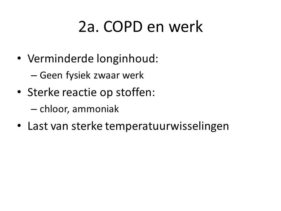 2a. COPD en werk Verminderde longinhoud: – Geen fysiek zwaar werk Sterke reactie op stoffen: – chloor, ammoniak Last van sterke temperatuurwisselingen