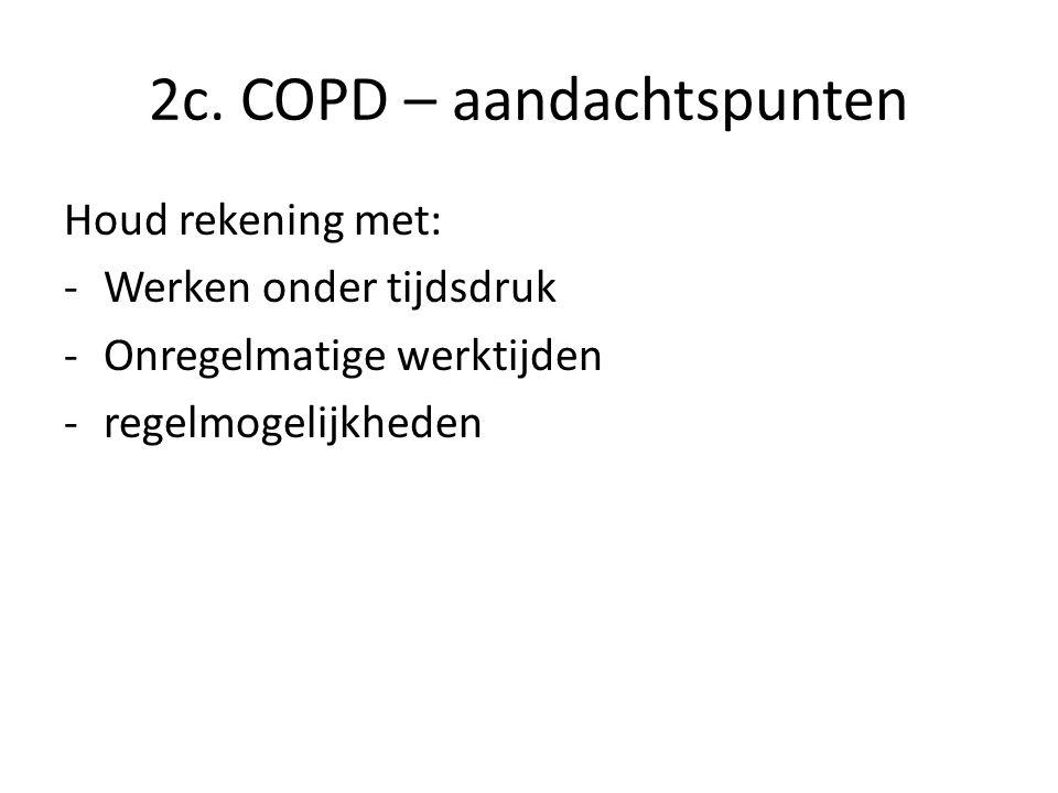 2c. COPD – aandachtspunten Houd rekening met: -Werken onder tijdsdruk -Onregelmatige werktijden -regelmogelijkheden