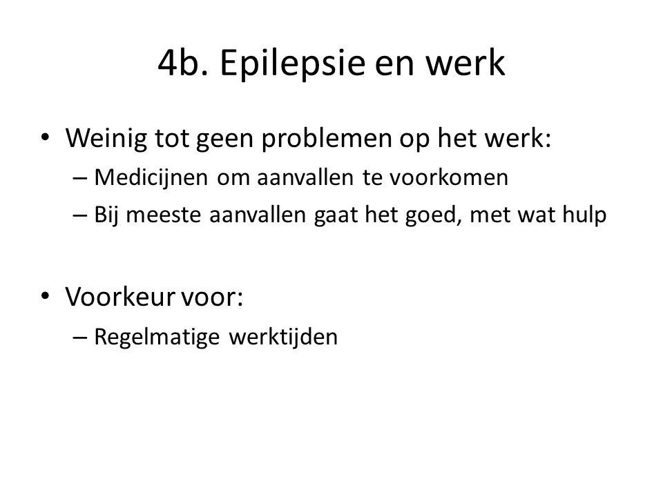 4b. Epilepsie en werk Weinig tot geen problemen op het werk: – Medicijnen om aanvallen te voorkomen – Bij meeste aanvallen gaat het goed, met wat hulp