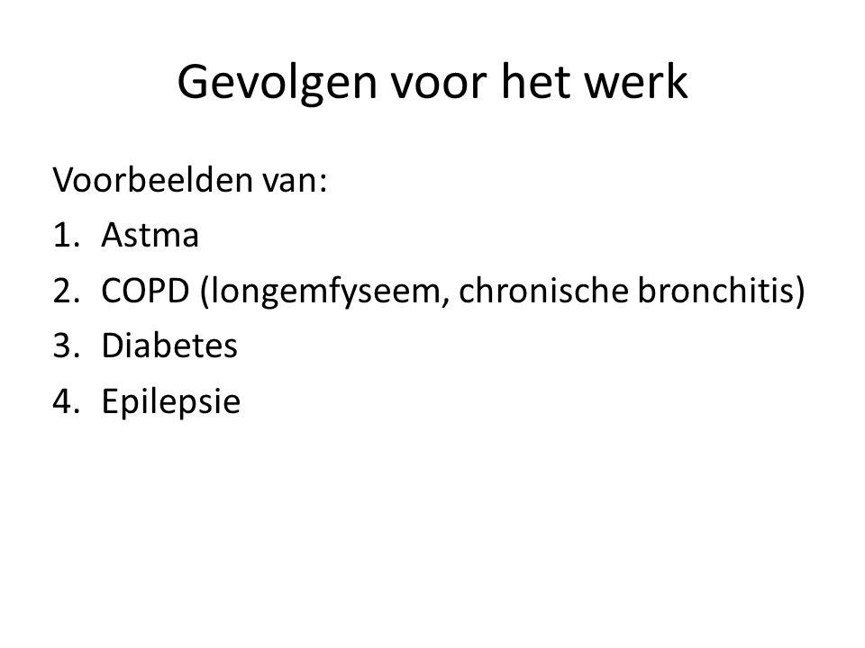 Gevolgen voor het werk Voorbeelden van: 1.Astma 2.COPD (longemfyseem, chronische bronchitis) 3.Diabetes 4.Epilepsie