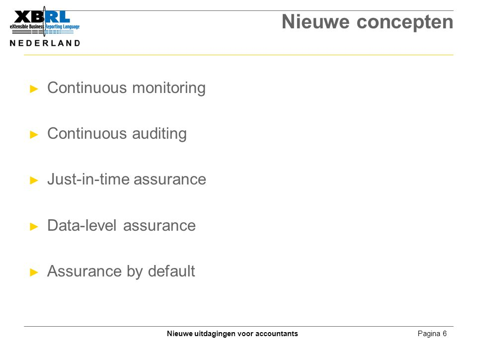 Pagina 6Nieuwe uitdagingen voor accountants Nieuwe concepten ► Continuous monitoring ► Continuous auditing ► Just-in-time assurance ► Data-level assurance ► Assurance by default