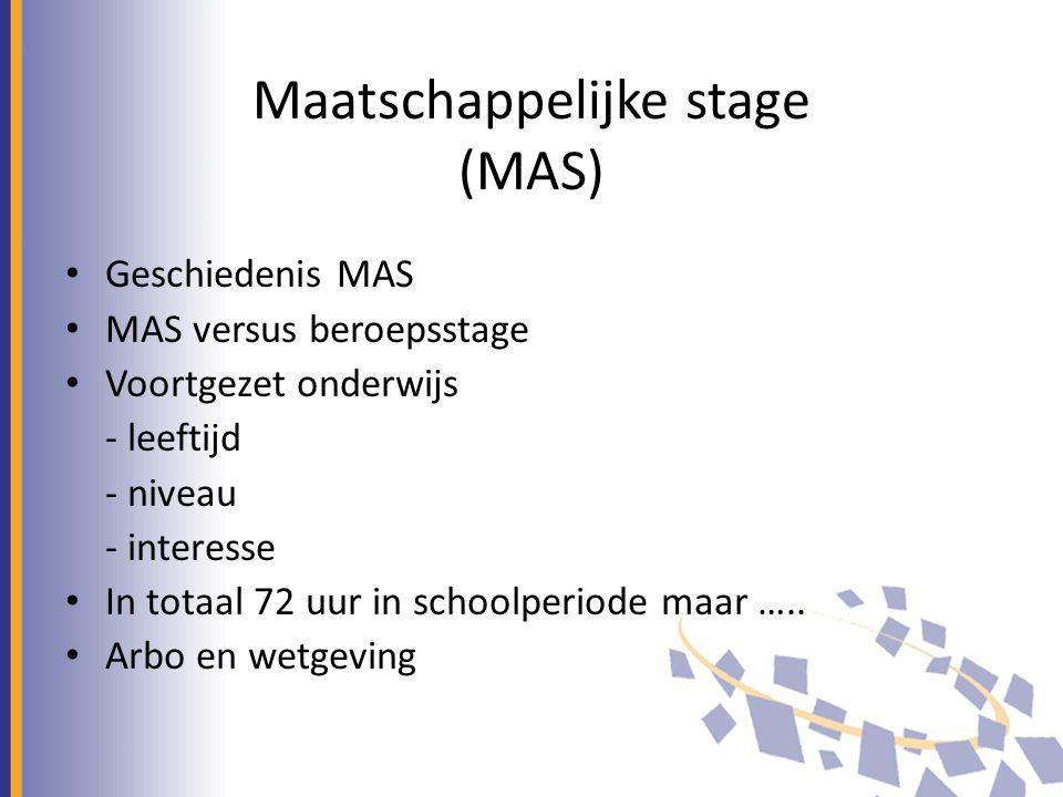 Maatschappelijke stage (MAS) Geschiedenis MAS MAS versus beroepsstage Voortgezet onderwijs - leeftijd - niveau - interesse In totaal 72 uur in schoolperiode maar …..