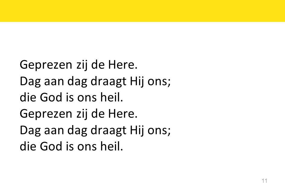 11 Geprezen zij de Here.Dag aan dag draagt Hij ons; die God is ons heil.