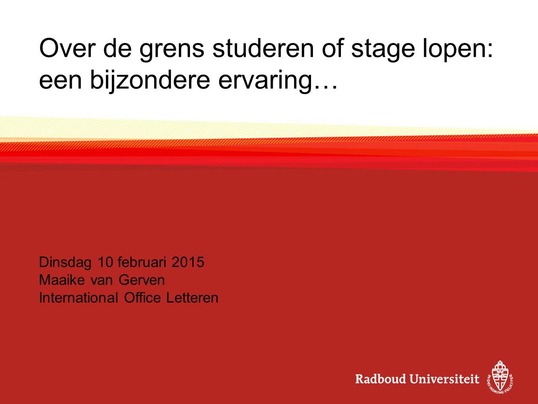 Over de grens studeren of stage lopen: een bijzondere ervaring… Dinsdag 10 februari 2015 Maaike van Gerven International Office Letteren