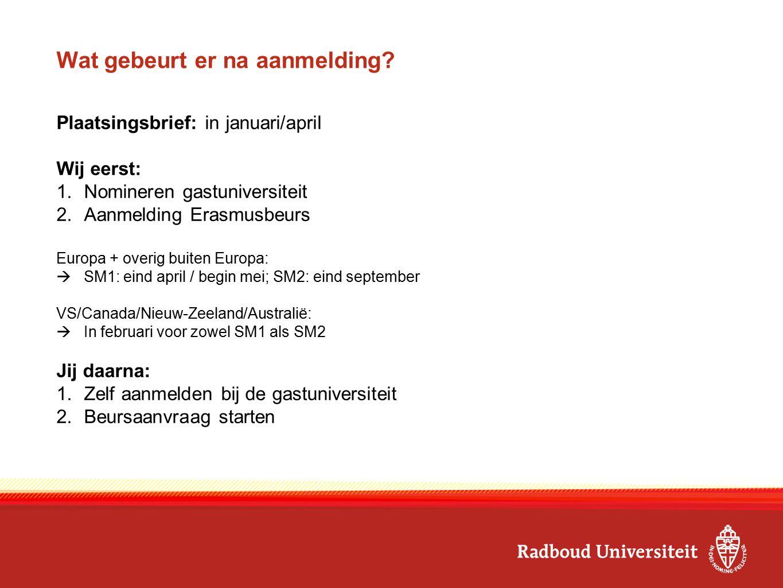 Wat gebeurt er na aanmelding? Plaatsingsbrief: in januari/april Wij eerst: 1.Nomineren gastuniversiteit 2.Aanmelding Erasmusbeurs Europa + overig buit
