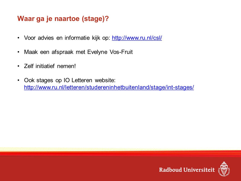 Waar ga je naartoe (stage)? Voor advies en informatie kijk op: http://www.ru.nl/csl/http://www.ru.nl/csl/ Maak een afspraak met Evelyne Vos-Fruit Zelf