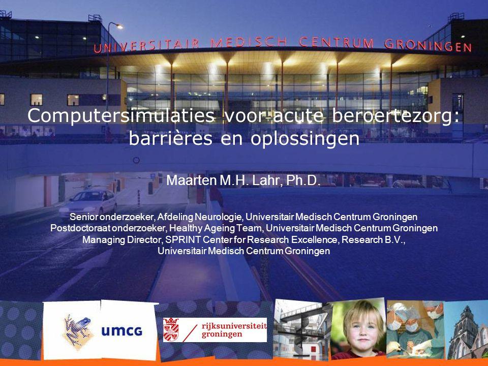 Computersimulaties voor acute beroertezorg: barrières en oplossingen Maarten M.H. Lahr, Ph.D. Senior onderzoeker, Afdeling Neurologie, Universitair Me