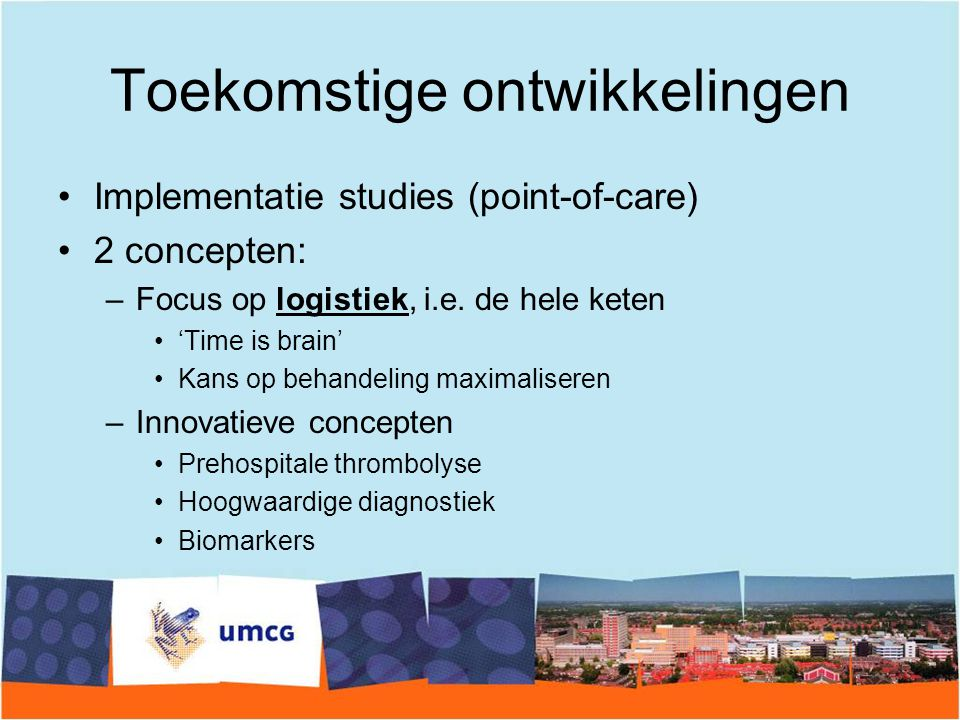 Toekomstige ontwikkelingen Implementatie studies (point-of-care) 2 concepten: –Focus op logistiek, i.e. de hele keten 'Time is brain' Kans op behandel