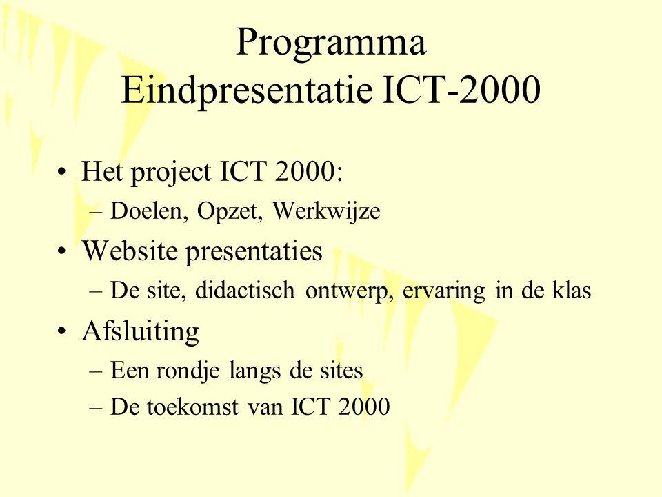 Programma Eindpresentatie ICT-2000 Het project ICT 2000: –Doelen, Opzet, Werkwijze Website presentaties –De site, didactisch ontwerp, ervaring in de klas Afsluiting –Een rondje langs de sites –De toekomst van ICT 2000