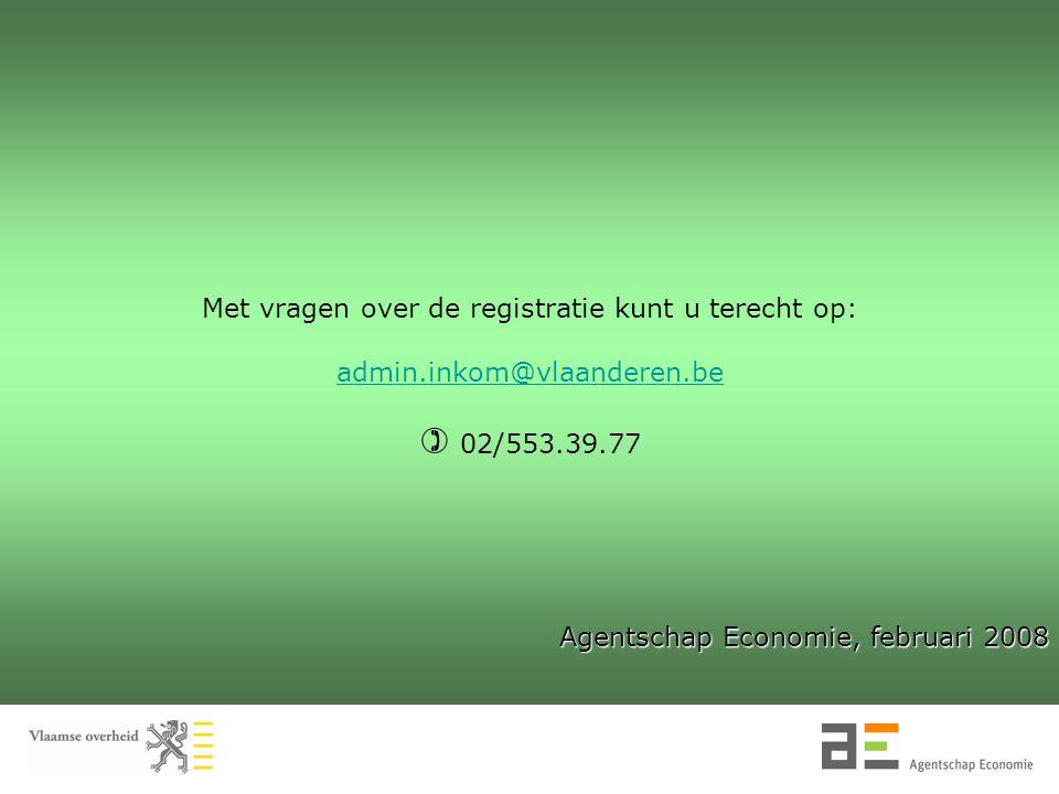Met vragen over de registratie kunt u terecht op: admin.inkom@vlaanderen.be  02/553.39.77 Agentschap Economie, februari 2008