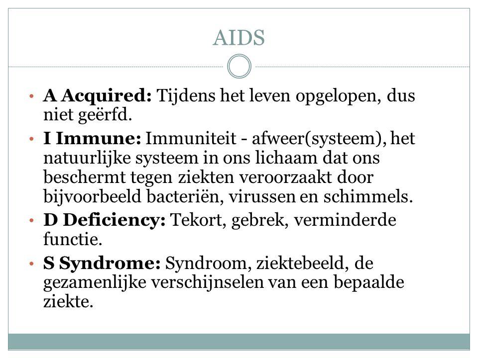 AIDS A Acquired: Tijdens het leven opgelopen, dus niet geërfd. I Immune: Immuniteit - afweer(systeem), het natuurlijke systeem in ons lichaam dat ons