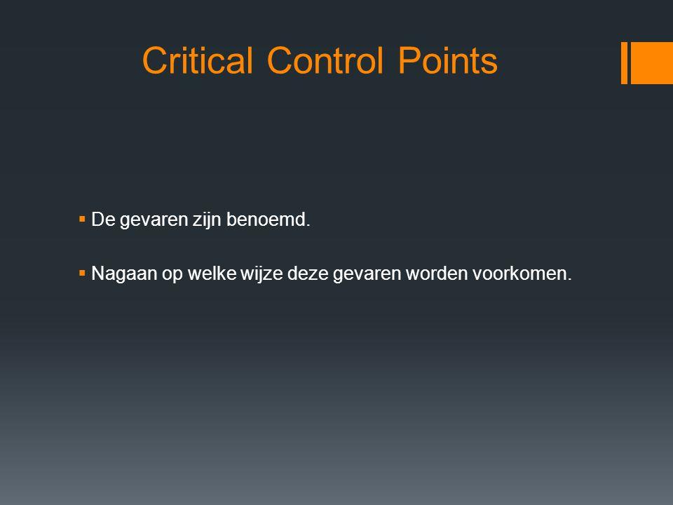 Critical Control Points  De gevaren zijn benoemd.  Nagaan op welke wijze deze gevaren worden voorkomen.