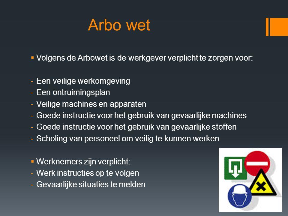 Arbo wet  Volgens de Arbowet is de werkgever verplicht te zorgen voor: -Een veilige werkomgeving -Een ontruimingsplan -Veilige machines en apparaten