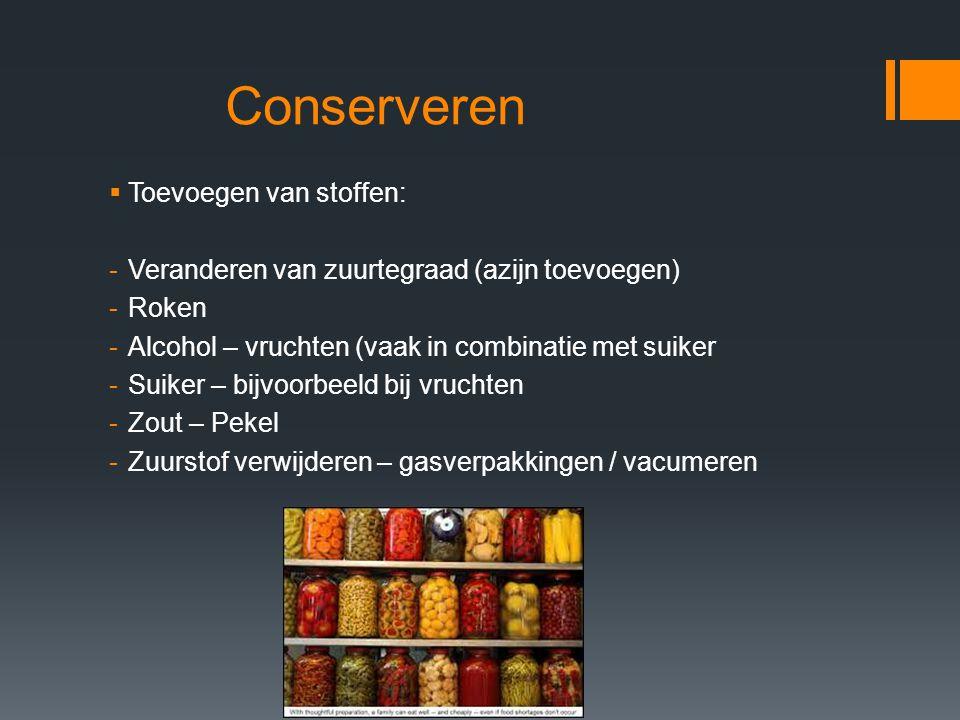 Conserveren  Toevoegen van stoffen: -Veranderen van zuurtegraad (azijn toevoegen) -Roken -Alcohol – vruchten (vaak in combinatie met suiker -Suiker –