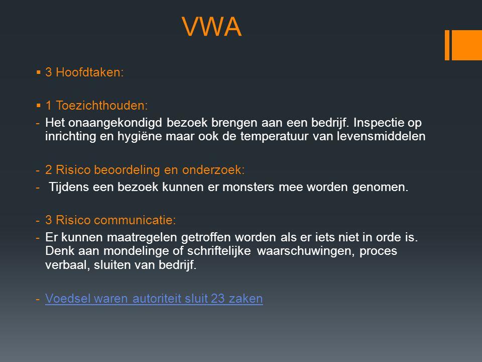 VWA  3 Hoofdtaken:  1 Toezichthouden: -Het onaangekondigd bezoek brengen aan een bedrijf. Inspectie op inrichting en hygiëne maar ook de temperatuur