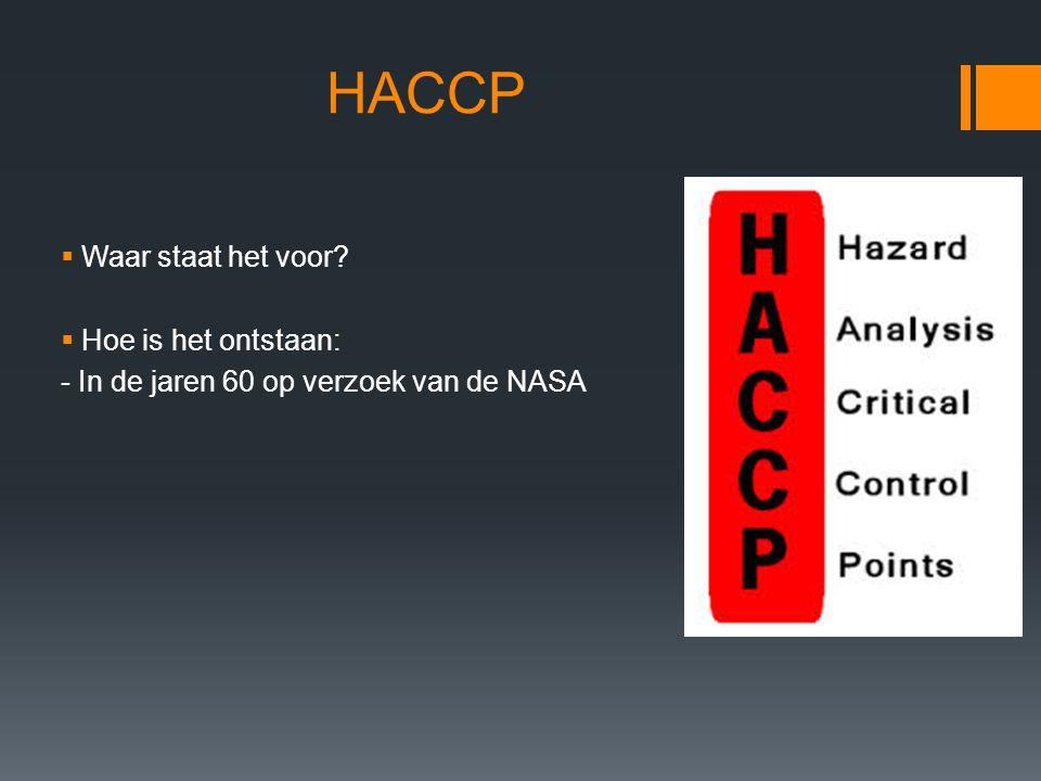 HACCP  De HACCP principes:  Inventariseren van de gevaren  Benoemen van de gevaren  Nagaan welke maatregelen er mogelijk zijn om het gevaar te beheersen (Analysis)  De kritische beheers punten (Critical Control Points) vaststellen.