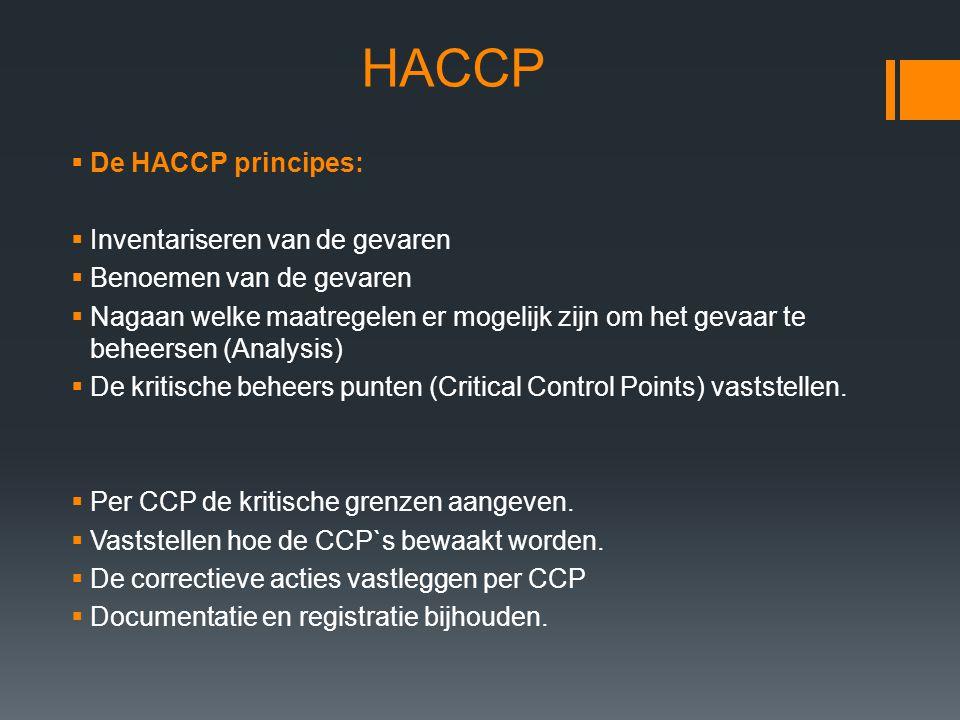 HACCP  De HACCP principes:  Inventariseren van de gevaren  Benoemen van de gevaren  Nagaan welke maatregelen er mogelijk zijn om het gevaar te beh