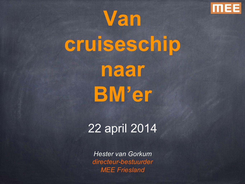 Van cruiseschip naar BM'er 22 april 2014 Hester van Gorkum directeur-bestuurder MEE Friesland