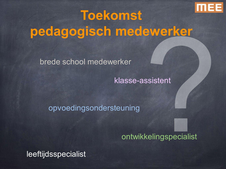 Toekomst pedagogisch medewerker brede school medewerker opvoedingsondersteuning klasse-assistent ontwikkelingspecialist leeftijdsspecialist ?