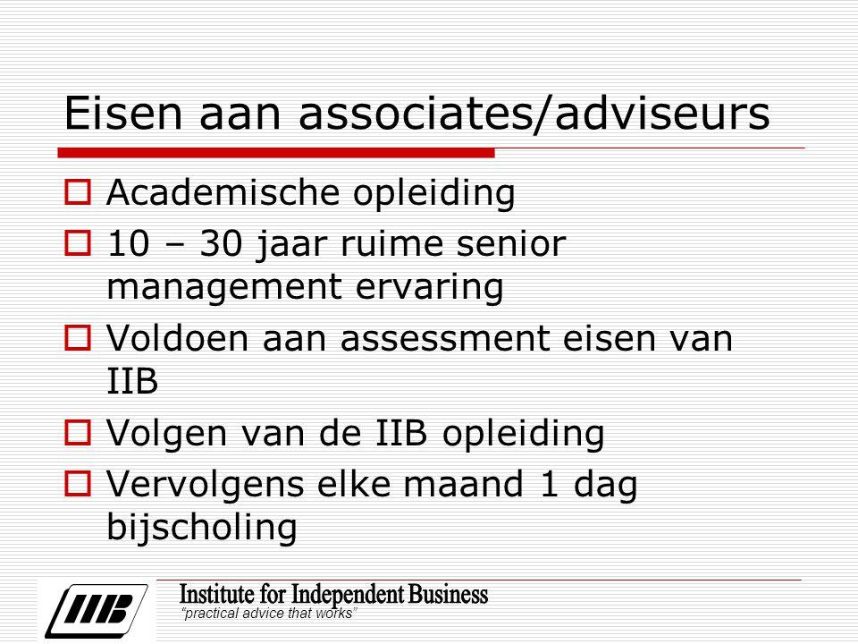 practical advice that works Eisen aan associates/adviseurs  Academische opleiding  10 – 30 jaar ruime senior management ervaring  Voldoen aan assessment eisen van IIB  Volgen van de IIB opleiding  Vervolgens elke maand 1 dag bijscholing