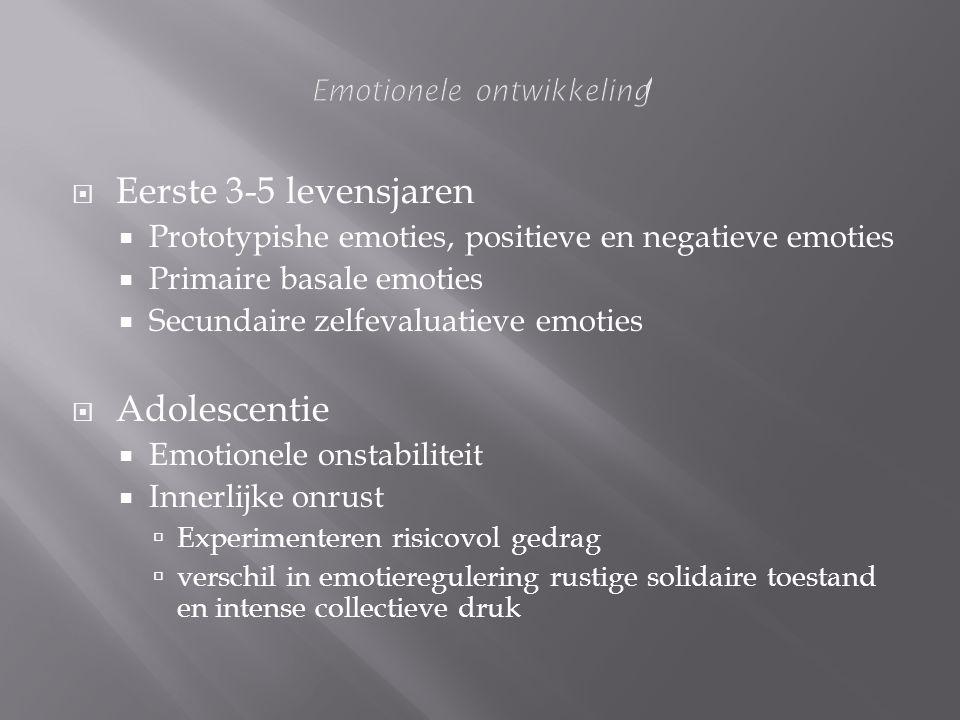  Eerste 3-5 levensjaren  Prototypishe emoties, positieve en negatieve emoties  Primaire basale emoties  Secundaire zelfevaluatieve emoties  Adole