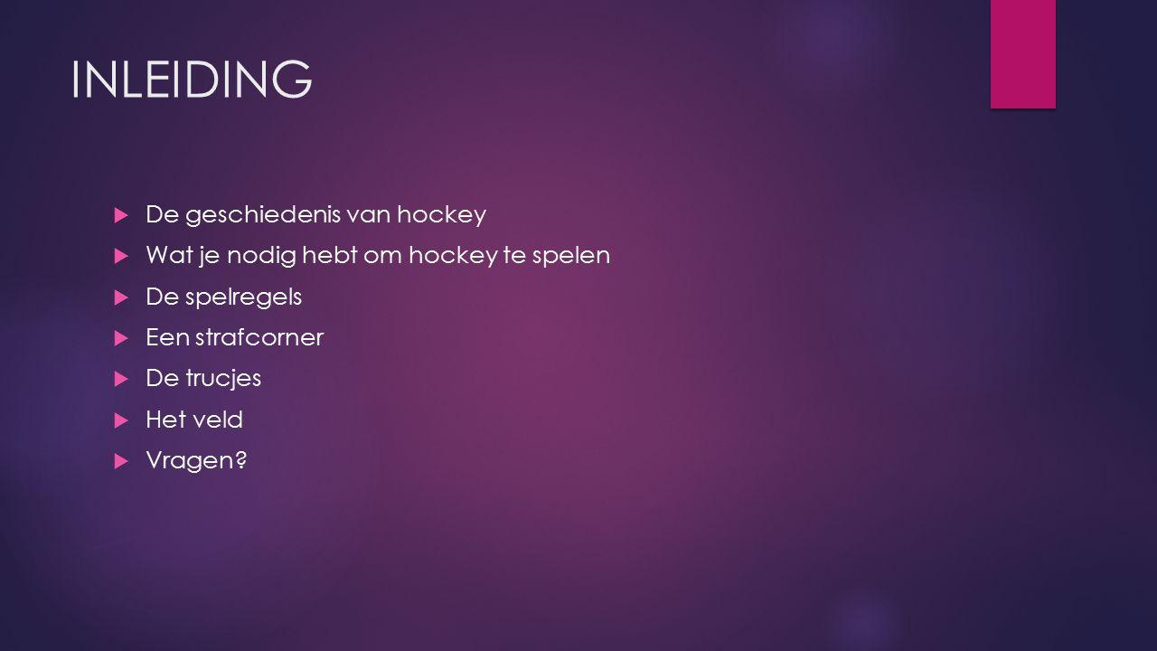 INLEIDING  De geschiedenis van hockey  Wat je nodig hebt om hockey te spelen  De spelregels  Een strafcorner  De trucjes  Het veld  Vragen?