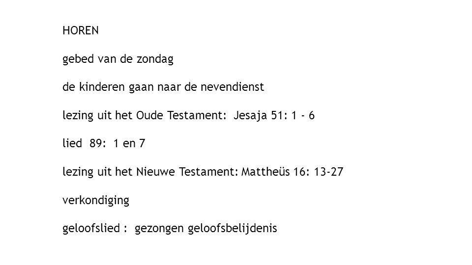HOREN gebed van de zondag de kinderen gaan naar de nevendienst lezing uit het Oude Testament: Jesaja 51: 1 - 6 lied 89: 1 en 7 lezing uit het Nieuwe Testament: Mattheüs 16: 13-27 verkondiging geloofslied : gezongen geloofsbelijdenis