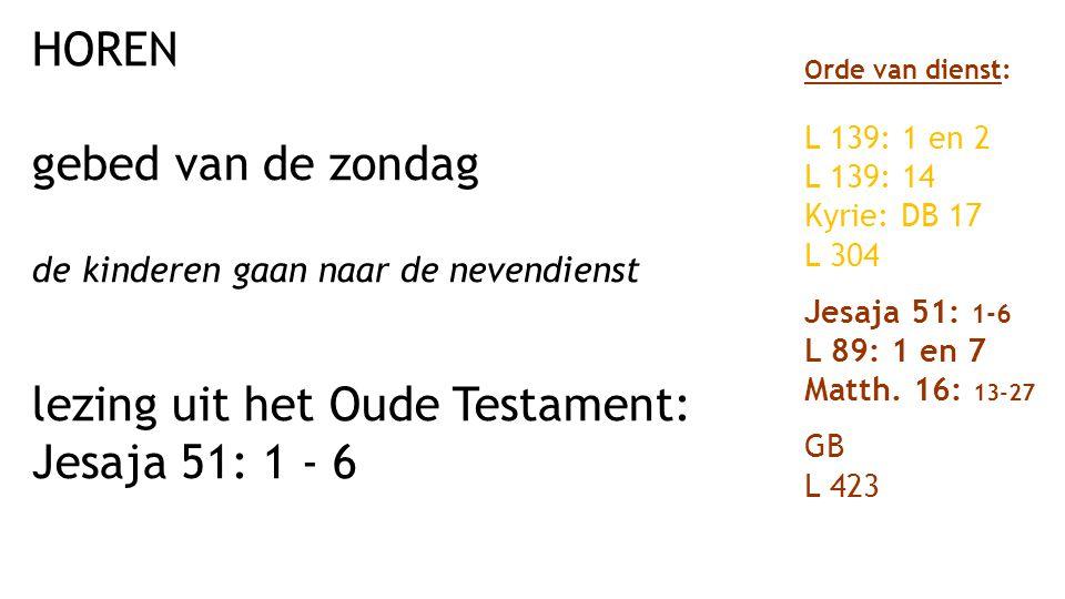 HOREN gebed van de zondag de kinderen gaan naar de nevendienst lezing uit het Oude Testament: Jesaja 51: 1 - 6 Orde van dienst: L 139: 1 en 2 L 139: 14 Kyrie: DB 17 L 304 Jesaja 51: 1-6 L 89: 1 en 7 Matth.
