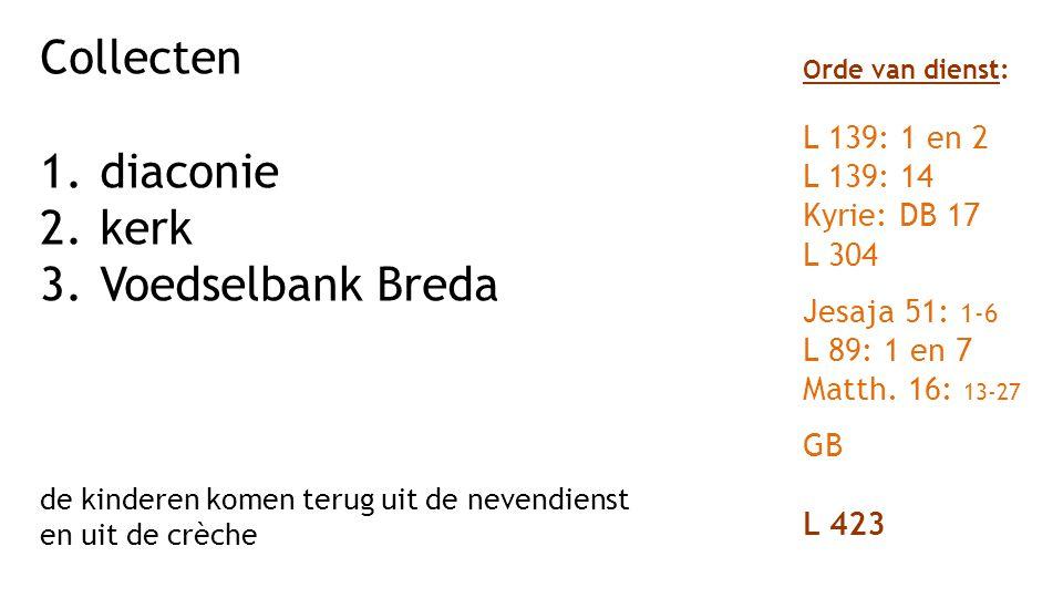 Collecten 1.diaconie 2.kerk 3.Voedselbank Breda de kinderen komen terug uit de nevendienst en uit de crèche Orde van dienst: L 139: 1 en 2 L 139: 14 Kyrie: DB 17 L 304 Jesaja 51: 1-6 L 89: 1 en 7 Matth.