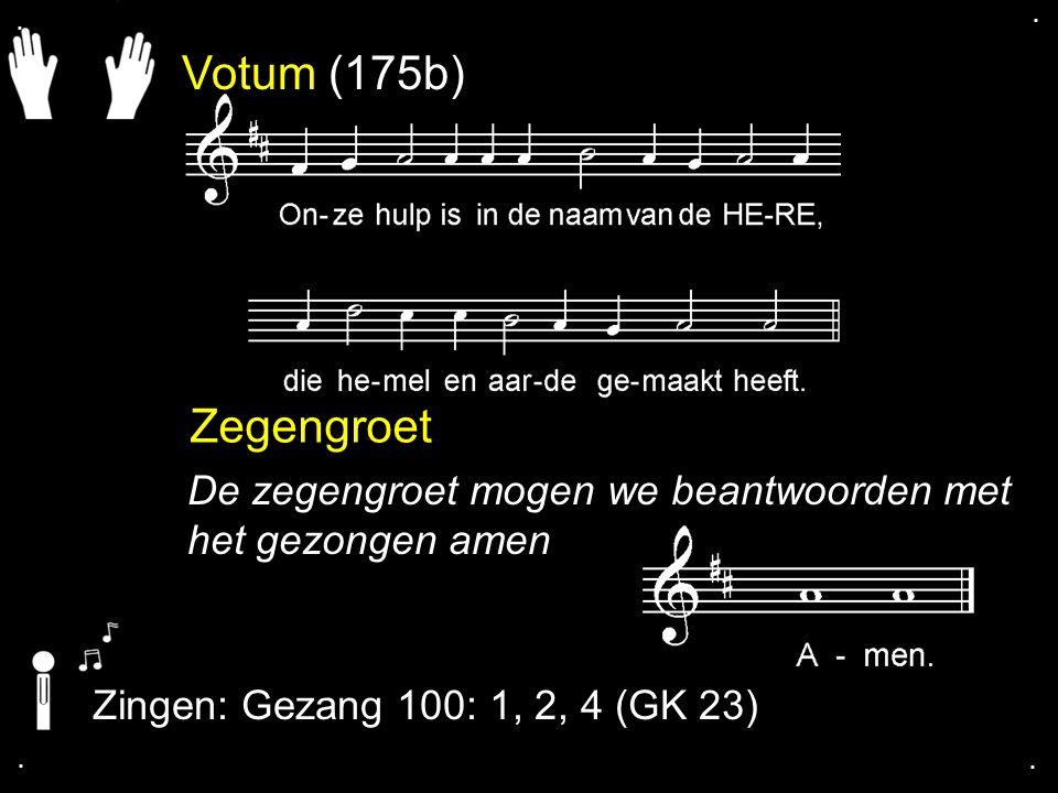 Votum (175b) Zegengroet De zegengroet mogen we beantwoorden met het gezongen amen Zingen: Gezang 100: 1, 2, 4 (GK 23)....