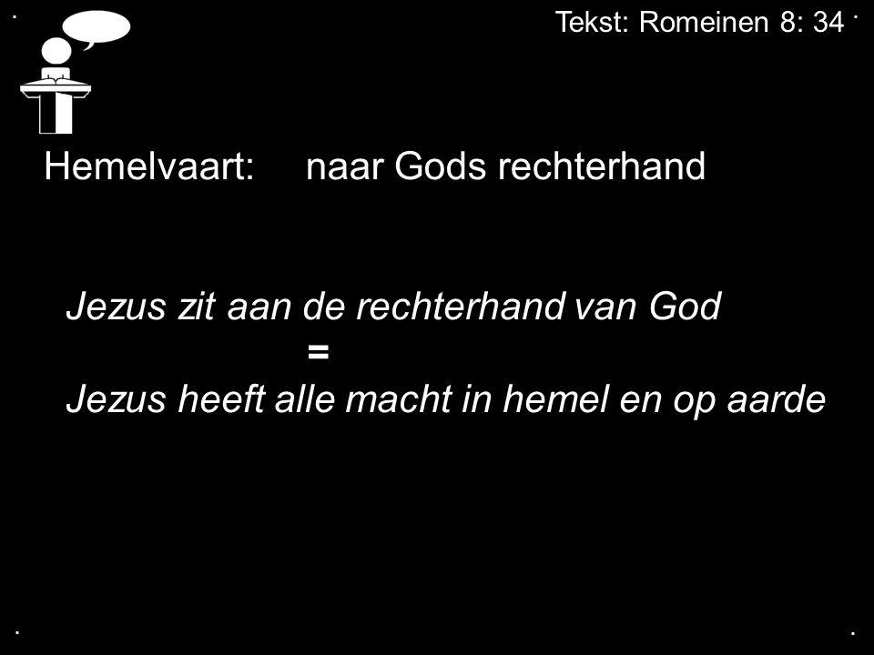 .... Tekst: Romeinen 8: 34 Hemelvaart: naar Gods rechterhand Jezus zit aan de rechterhand van God = Jezus heeft alle macht in hemel en op aarde