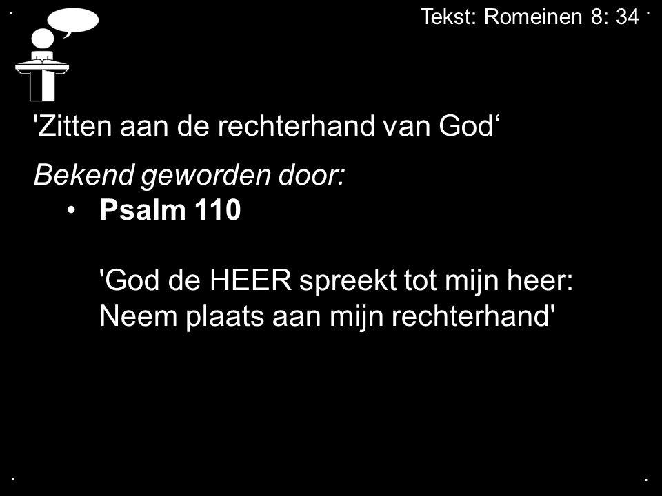 .... 'Zitten aan de rechterhand van God' Bekend geworden door: Psalm 110 'God de HEER spreekt tot mijn heer: Neem plaats aan mijn rechterhand'