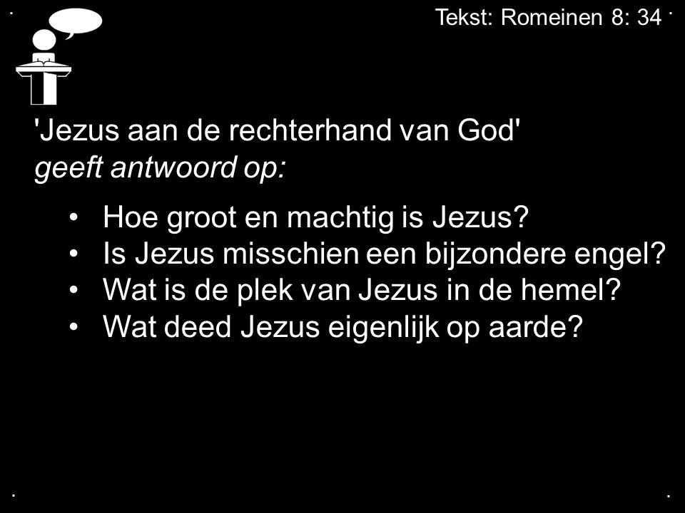 .... Tekst: Romeinen 8: 34 'Jezus aan de rechterhand van God' geeft antwoord op: Hoe groot en machtig is Jezus? Is Jezus misschien een bijzondere enge