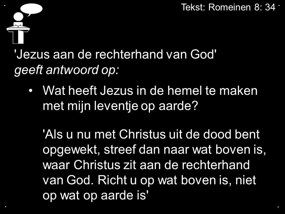 .... Tekst: Romeinen 8: 34 'Jezus aan de rechterhand van God' geeft antwoord op: Wat heeft Jezus in de hemel te maken met mijn leventje op aarde? 'Als