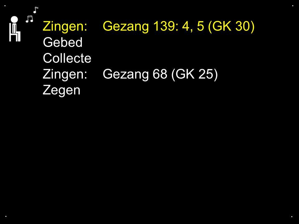 .... Zingen:Gezang 139: 4, 5 (GK 30) Gebed Collecte Zingen:Gezang 68 (GK 25) Zegen