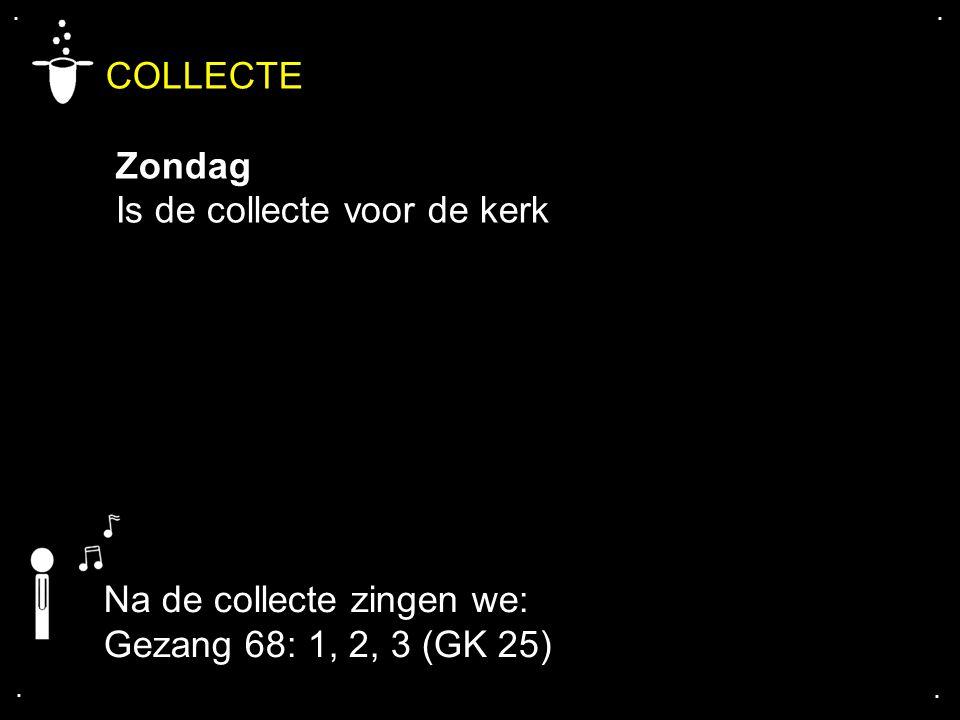 .... COLLECTE Zondag Is de collecte voor de kerk Na de collecte zingen we: Gezang 68: 1, 2, 3 (GK 25)