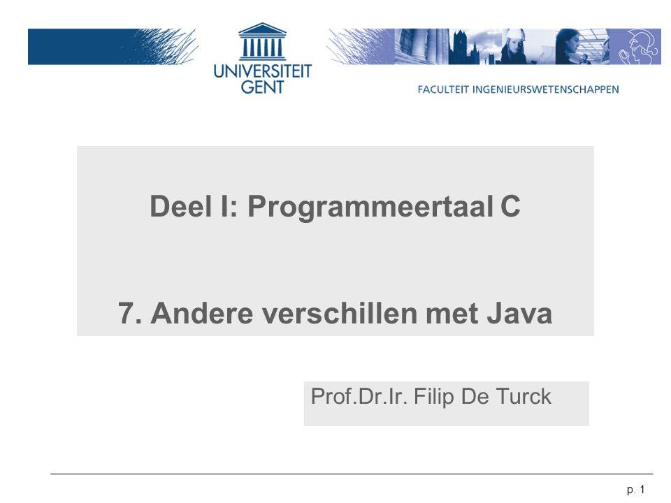 p. 1 Deel I: Programmeertaal C 7. Andere verschillen met Java Prof.Dr.Ir. Filip De Turck