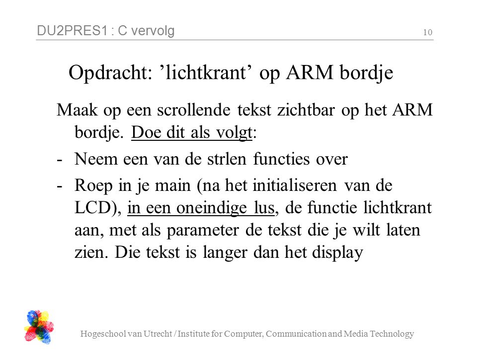 DU2PRES1 : C vervolg Hogeschool van Utrecht / Institute for Computer, Communication and Media Technology 10 Opdracht: 'lichtkrant' op ARM bordje Maak op een scrollende tekst zichtbar op het ARM bordje.