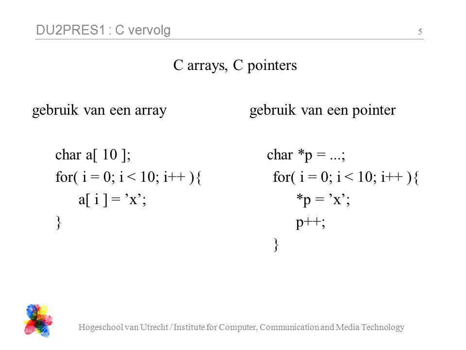 DU2PRES1 : C vervolg Hogeschool van Utrecht / Institute for Computer, Communication and Media Technology 6 C pointers een pointer wijst uitzichzelf (nog) nergens naar int *p; *p = 15; /* geen idee waar de pointer heen wijst.