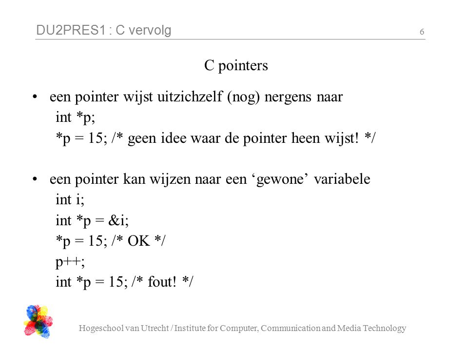 DU2PRES1 : C vervolg Hogeschool van Utrecht / Institute for Computer, Communication and Media Technology 6 C pointers een pointer wijst uitzichzelf (nog) nergens naar int *p; *p = 15; /* geen idee waar de pointer heen wijst.