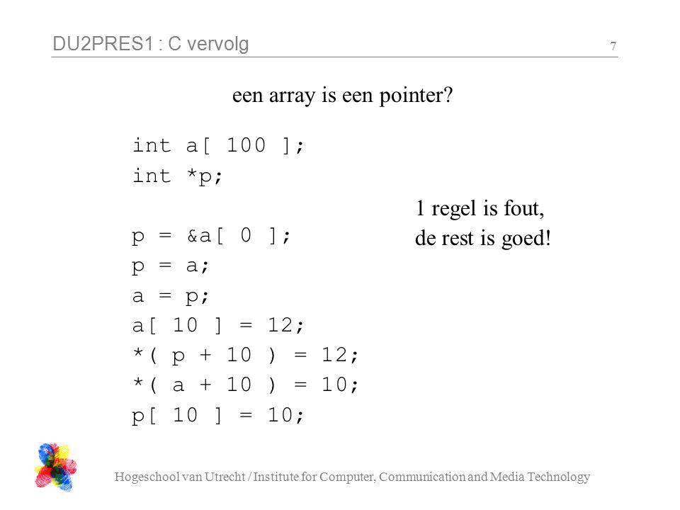 DU2PRES1 : C vervolg Hogeschool van Utrecht / Institute for Computer, Communication and Media Technology 8 drie mogelijke implementaties van strlen a) int strlen( char s[] ){ int i = 0; while (s[i] != '\0') i++; return i; } b) int strlen( char *s ){ int i = 0; while( *( s + i ) != '\0'){ i++ } return i; } c) int strlen( char *s ){ int i = 0; while( *s != '\0'){ s++; i++ } return i; }