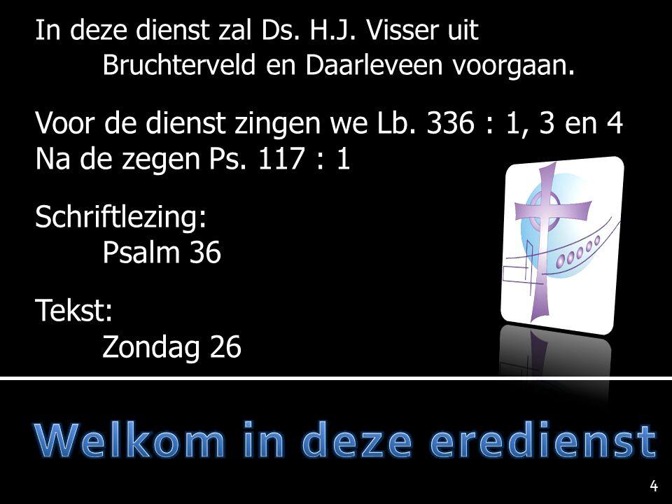 In deze dienst zal Ds. H.J. Visser uit Bruchterveld en Daarleveen voorgaan. Voor de dienst zingen we Lb. 336 : 1, 3 en 4 Na de zegen Ps. 117 : 1 Schri